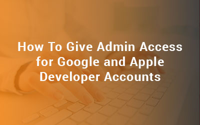How To Provide Admin Access for Google and Apple Developer Accounts?